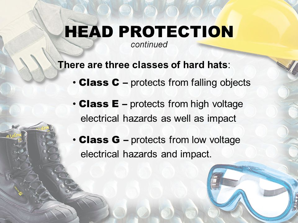 HEAD PROTECTION There are three classes of hard hats: