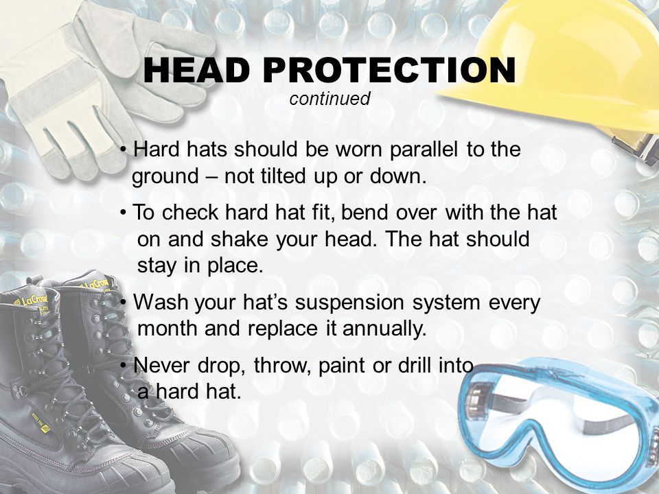HEAD PROTECTION continued. Hard hats should be worn parallel to the ground – not tilted up or down.