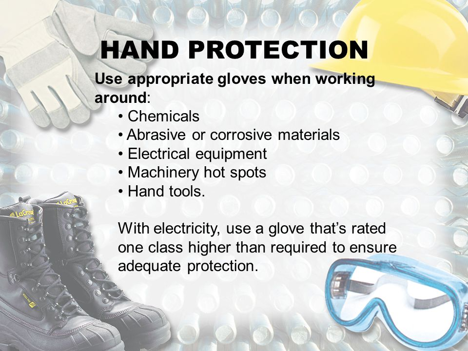 HAND PROTECTION Use appropriate gloves when working around: Chemicals