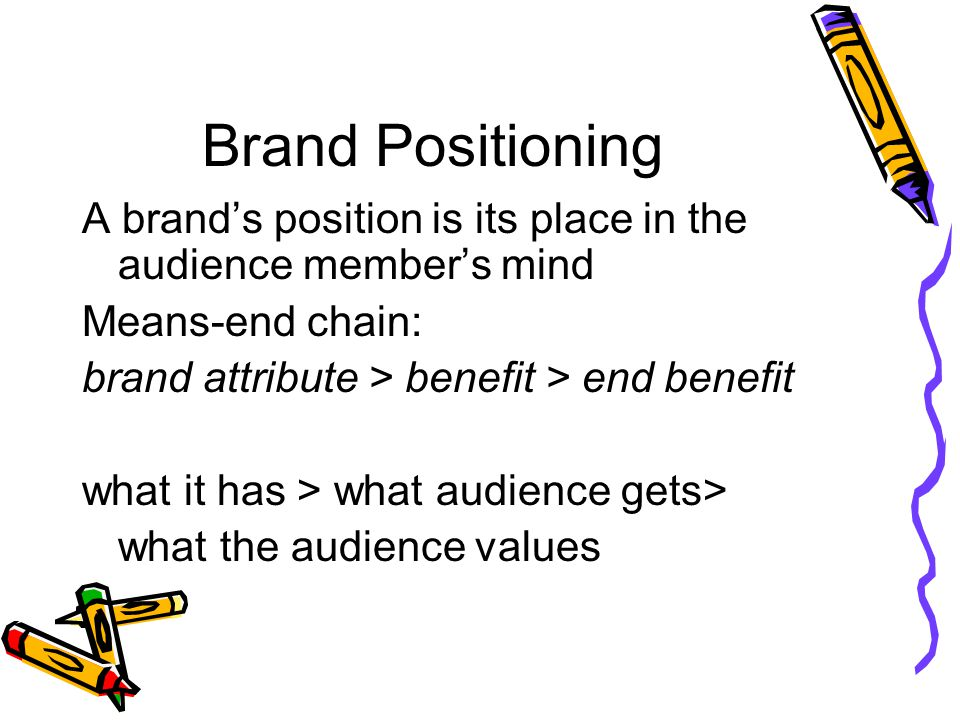 Brand Positioning A brand's position is its place in the audience member's mind. Means-end chain: brand attribute > benefit > end benefit.