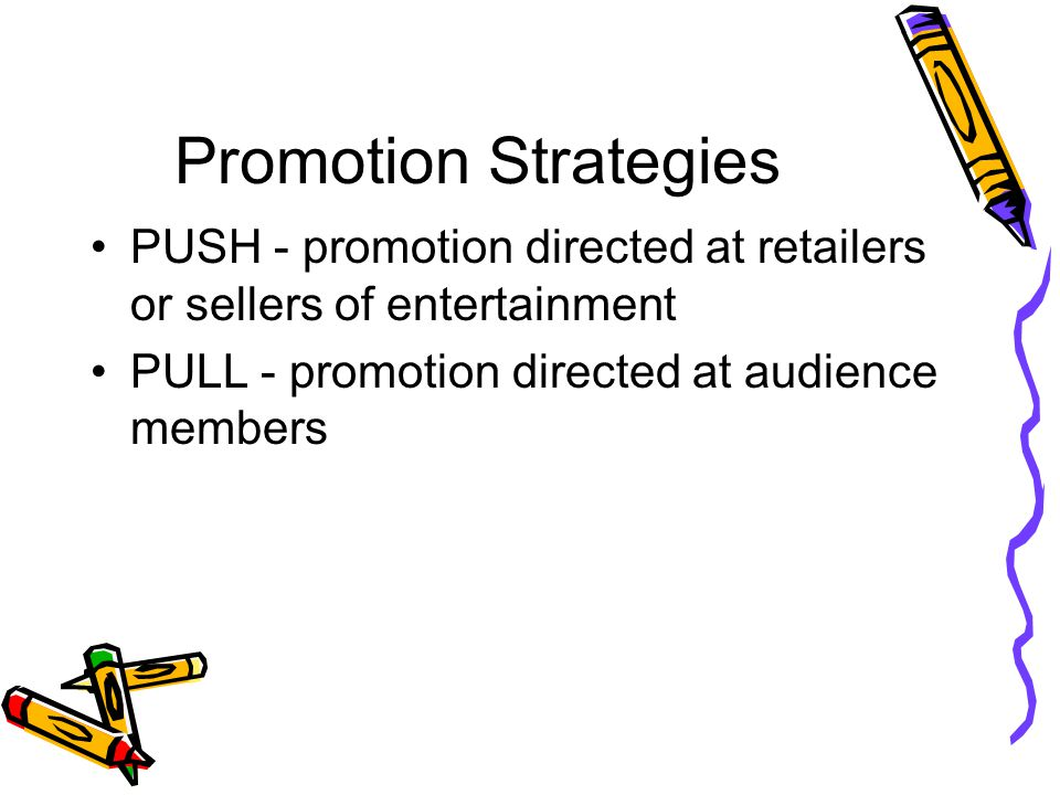 Promotion Strategies PUSH - promotion directed at retailers or sellers of entertainment.