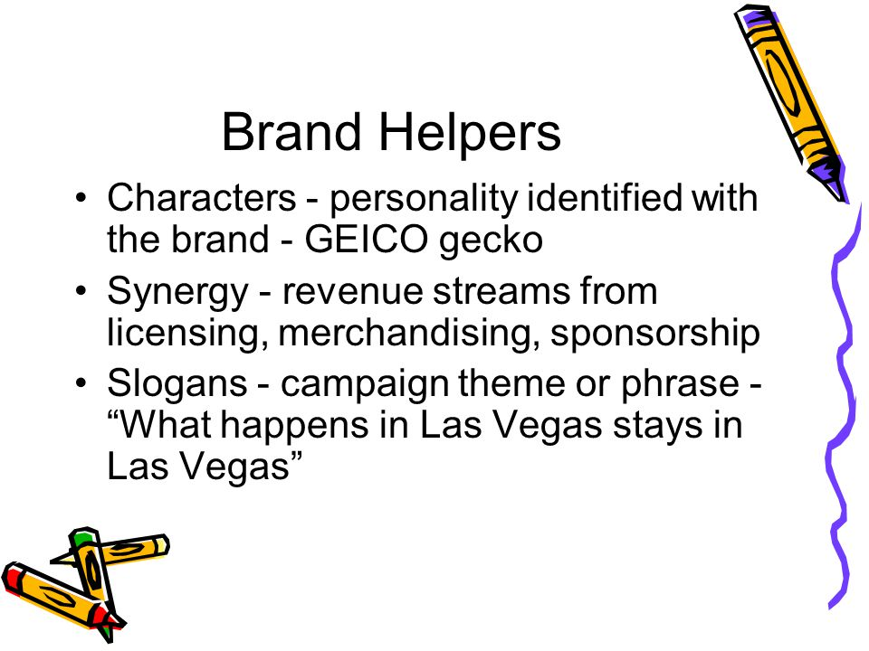 Brand Helpers Characters - personality identified with the brand - GEICO gecko. Synergy - revenue streams from licensing, merchandising, sponsorship.