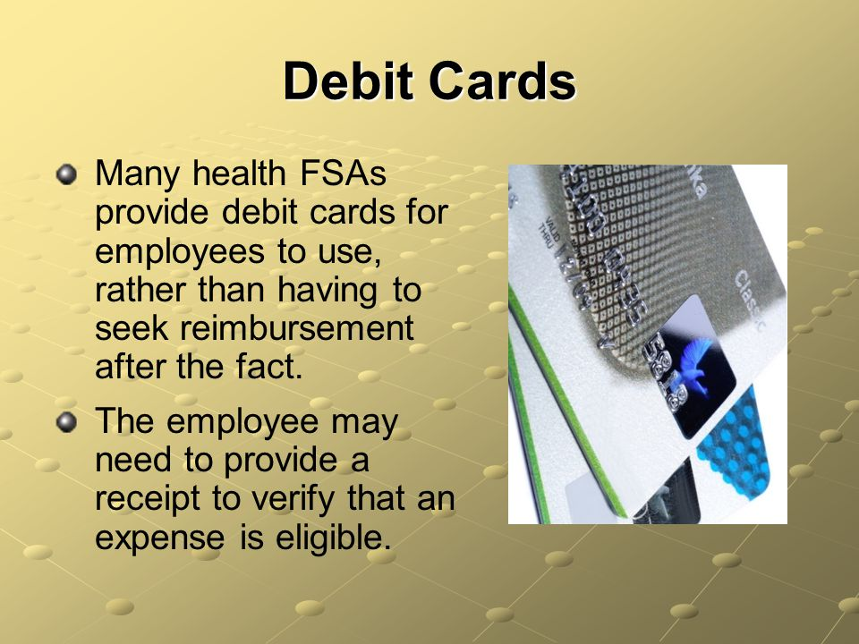 Debit Cards Many health FSAs provide debit cards for employees to use, rather than having to seek reimbursement after the fact.