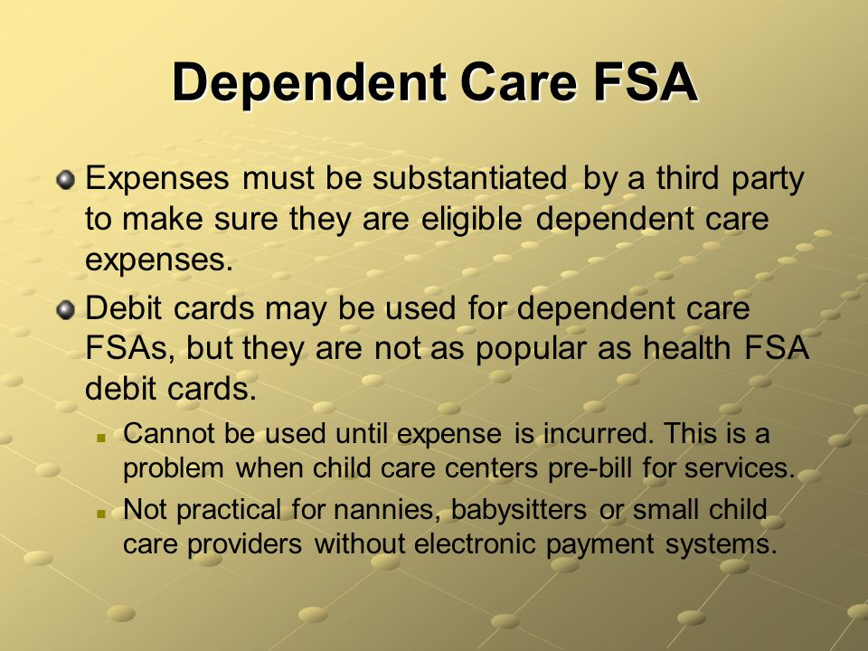 Dependent Care FSA Expenses must be substantiated by a third party to make sure they are eligible dependent care expenses.