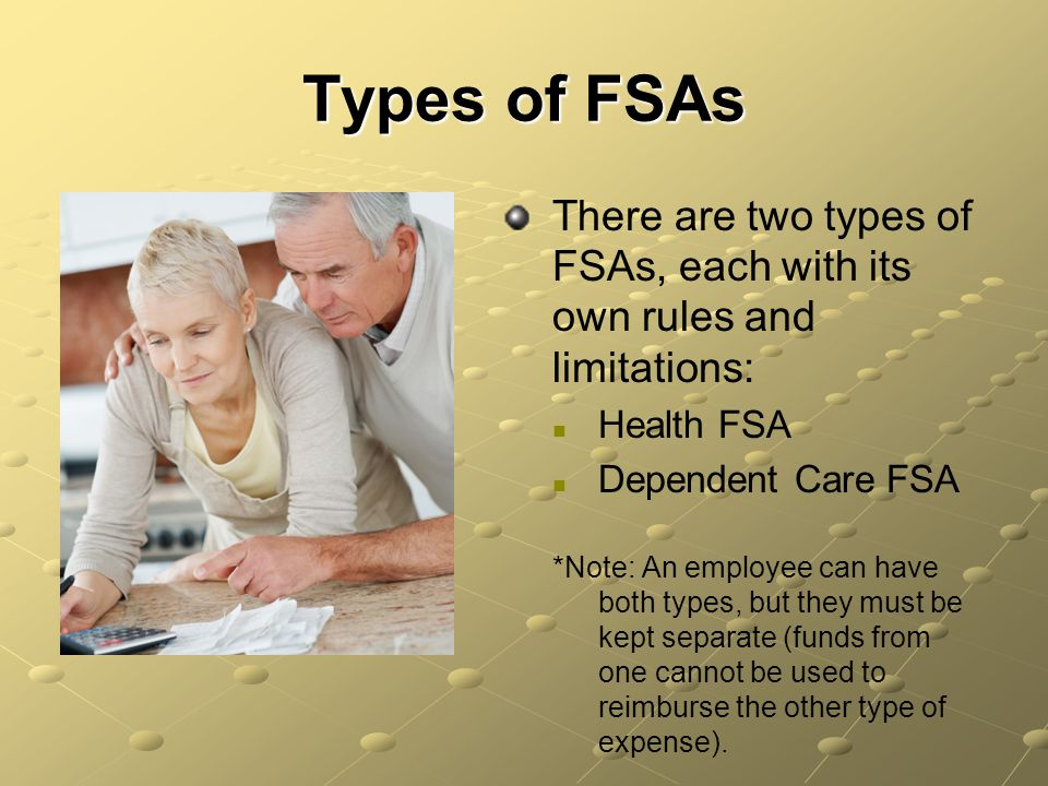 Types of FSAs There are two types of FSAs, each with its own rules and limitations: Health FSA. Dependent Care FSA.