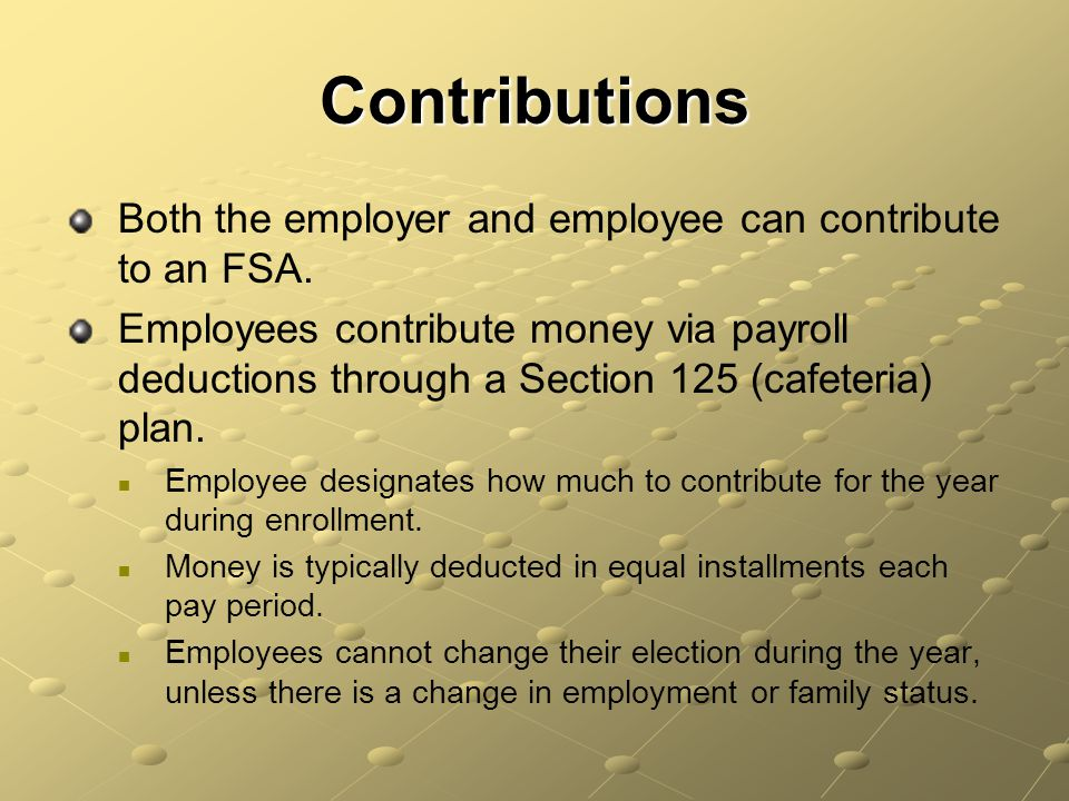 Contributions Both the employer and employee can contribute to an FSA.