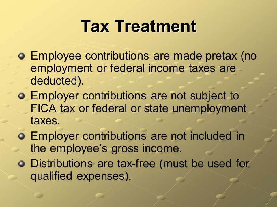 Tax Treatment Employee contributions are made pretax (no employment or federal income taxes are deducted).