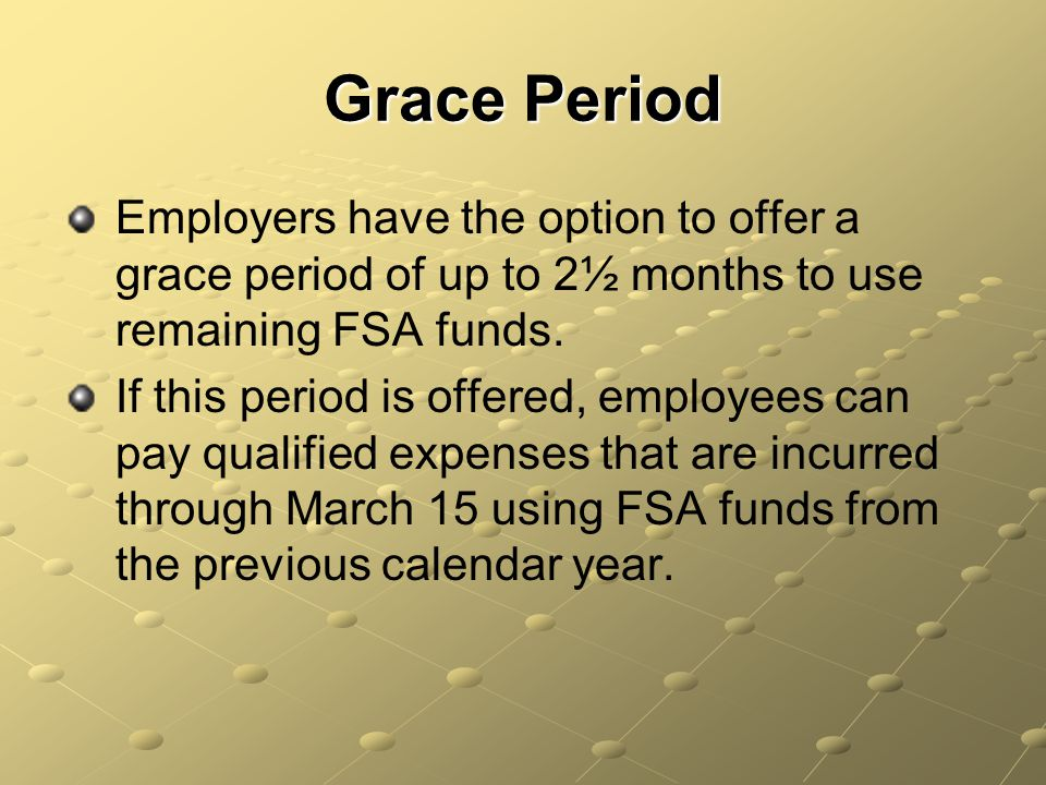 Grace Period Employers have the option to offer a grace period of up to 2½ months to use remaining FSA funds.