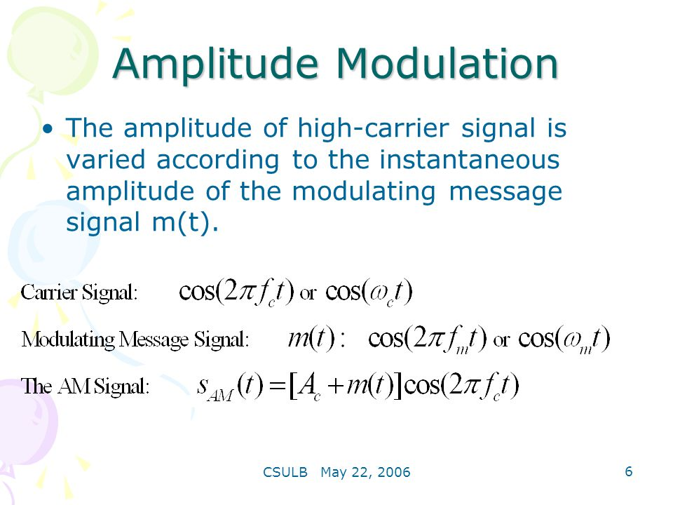 Amplitude Modulation The amplitude of high-carrier signal is varied according to the instantaneous amplitude of the modulating message signal m(t).