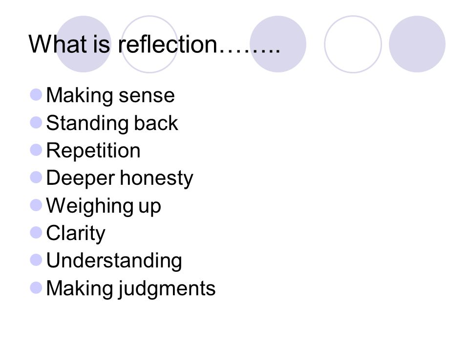 What is reflection…….. Making sense Standing back Repetition