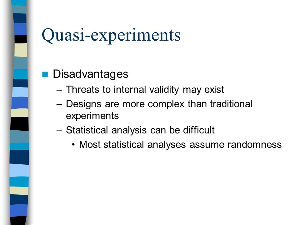 Quasi-experiments Disadvantages Threats to internal validity may exist