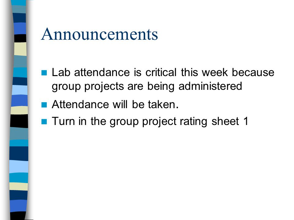 Announcements Lab attendance is critical this week because group projects are being administered. Attendance will be taken.