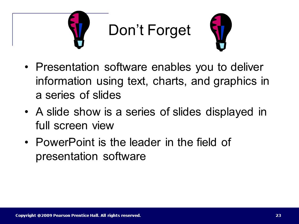Don't Forget Presentation software enables you to deliver information using text, charts, and graphics in a series of slides.