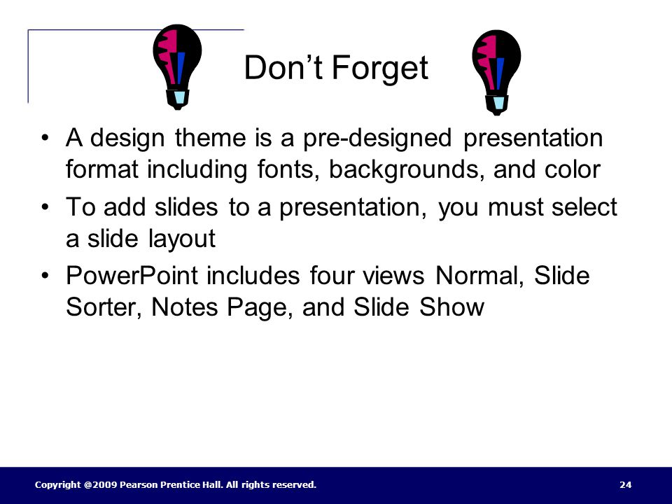 Don't Forget A design theme is a pre-designed presentation format including fonts, backgrounds, and color.