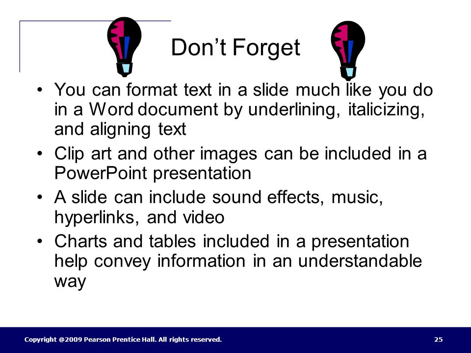 Don't Forget You can format text in a slide much like you do in a Word document by underlining, italicizing, and aligning text.