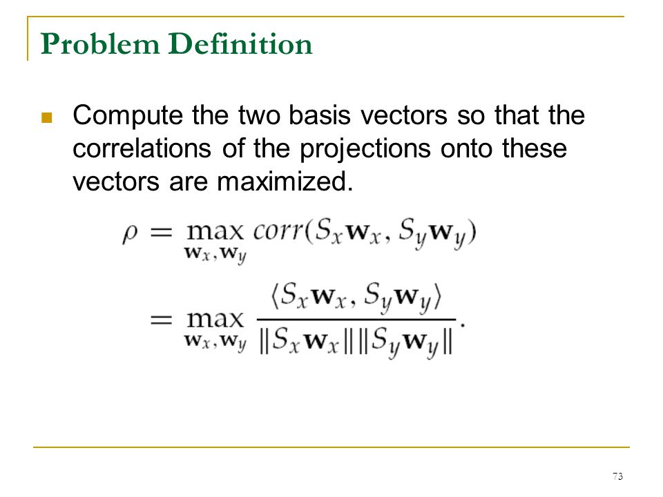 Problem Definition Compute the two basis vectors so that the correlations of the projections onto these vectors are maximized.