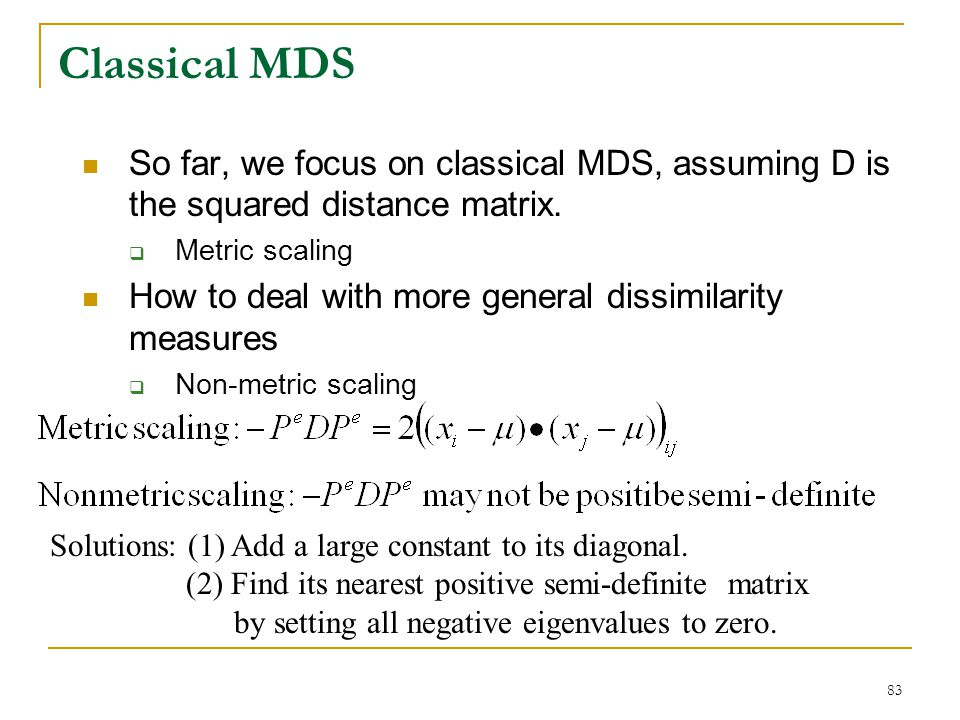 Classical MDS So far, we focus on classical MDS, assuming D is the squared distance matrix. Metric scaling.