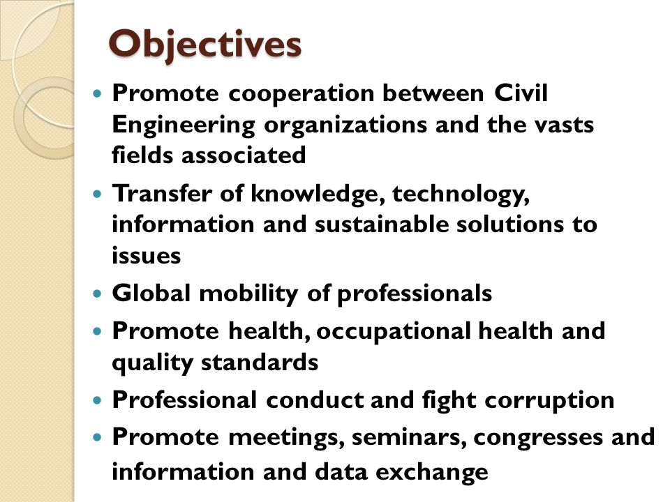 Objectives Promote cooperation between Civil Engineering organizations and the vasts fields associated.