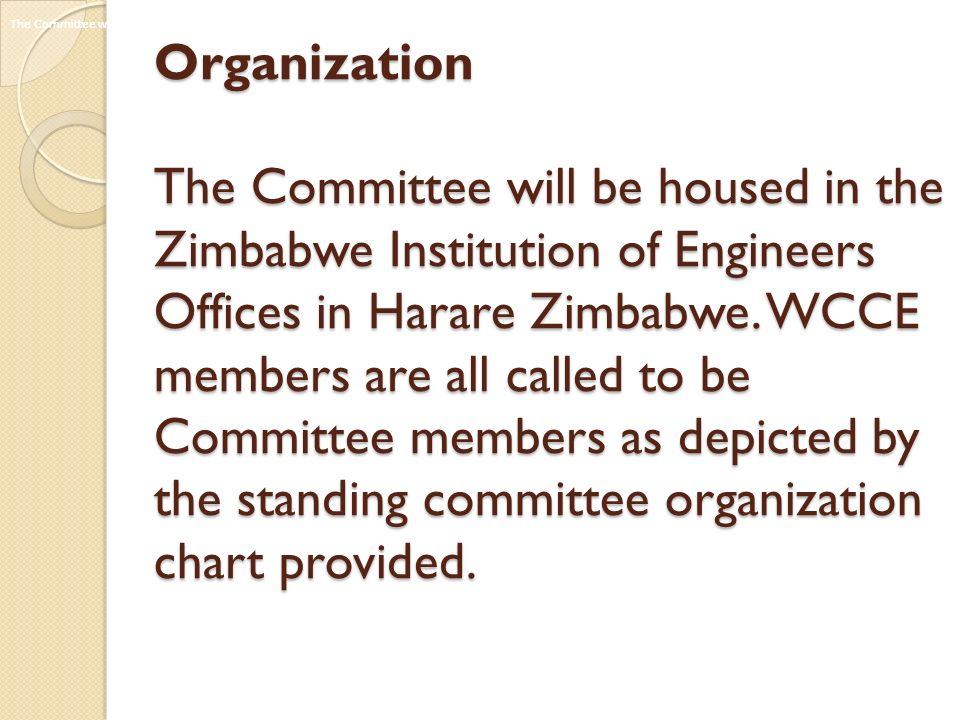 Organization The Committee will be housed in the Zimbabwe Institution of Engineers Offices in Harare Zimbabwe. WCCE members are all called to be Committee members as depicted by the standing committee organization chart provided.
