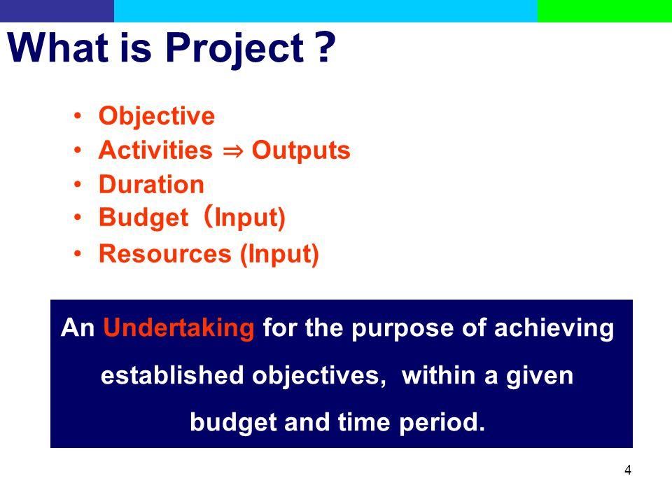 What is Project? Objective Activities ⇒ Outputs Duration Budget(Input)