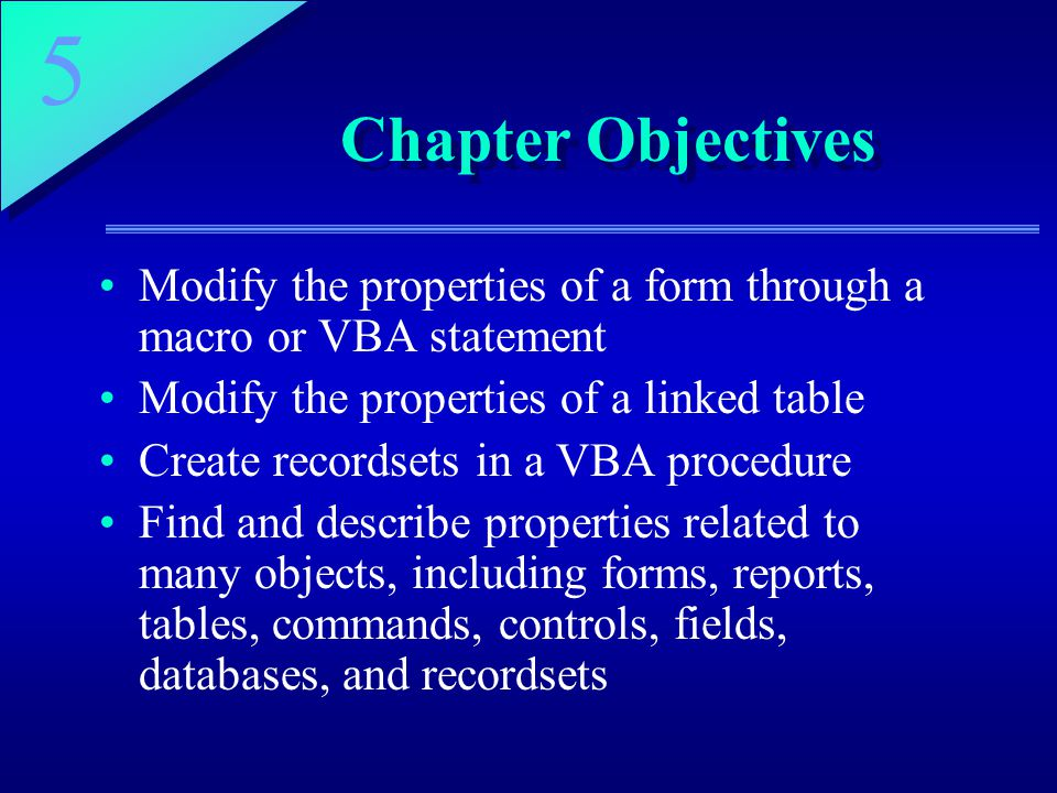 Chapter Objectives Modify the properties of a form through a macro or VBA statement. Modify the properties of a linked table.