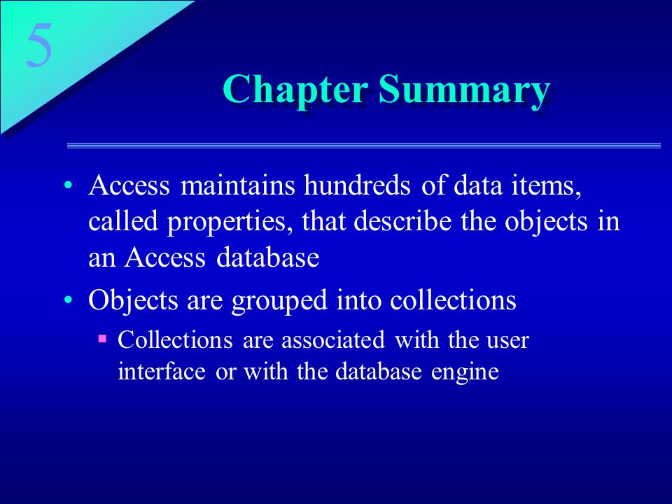 Chapter Summary Access maintains hundreds of data items, called properties, that describe the objects in an Access database.