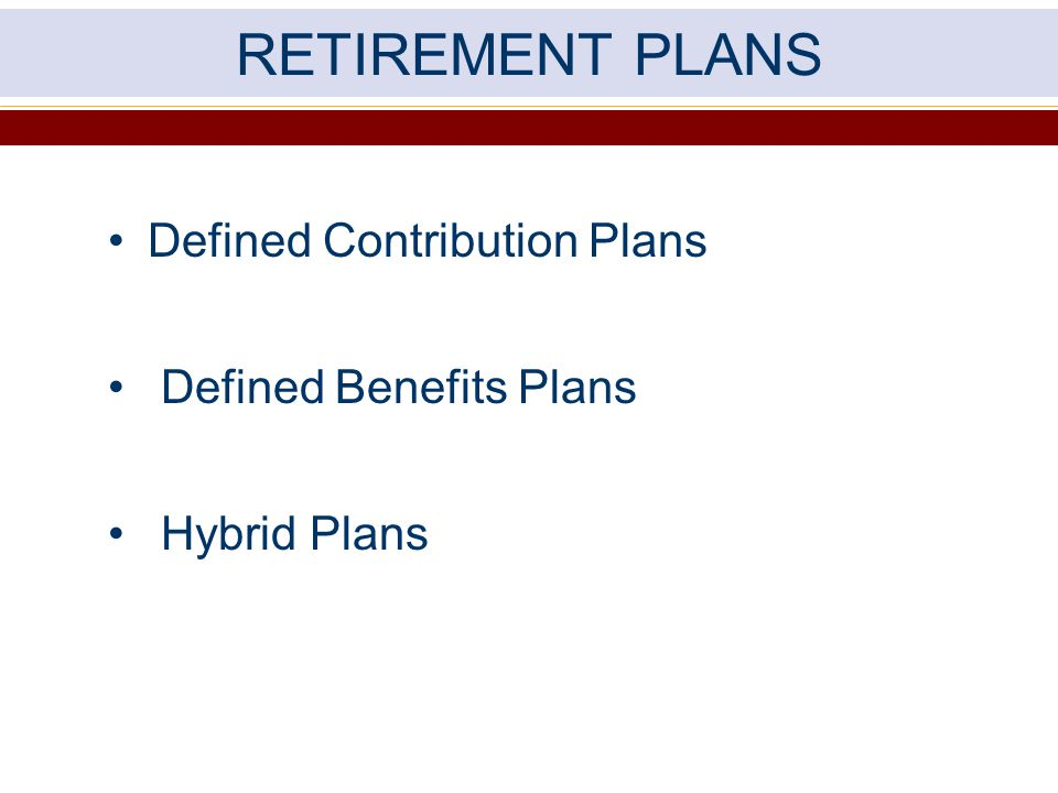 RETIREMENT PLANS Defined Contribution Plans Defined Benefits Plans