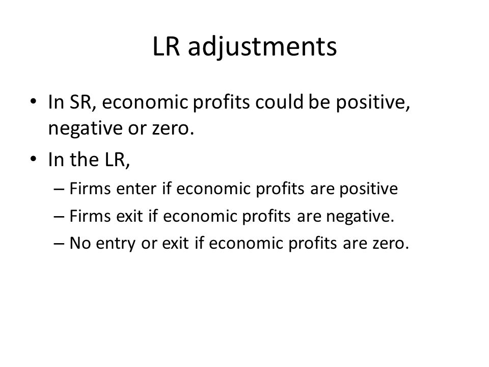 LR adjustments In SR, economic profits could be positive, negative or zero. In the LR, Firms enter if economic profits are positive.