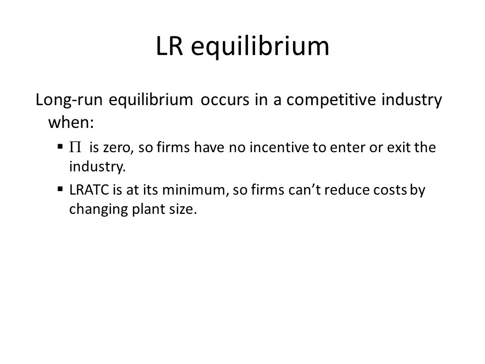 LR equilibrium Long-run equilibrium occurs in a competitive industry when: P is zero, so firms have no incentive to enter or exit the industry.