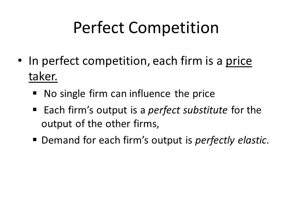 Perfect Competition In perfect competition, each firm is a price taker. No single firm can influence the price.