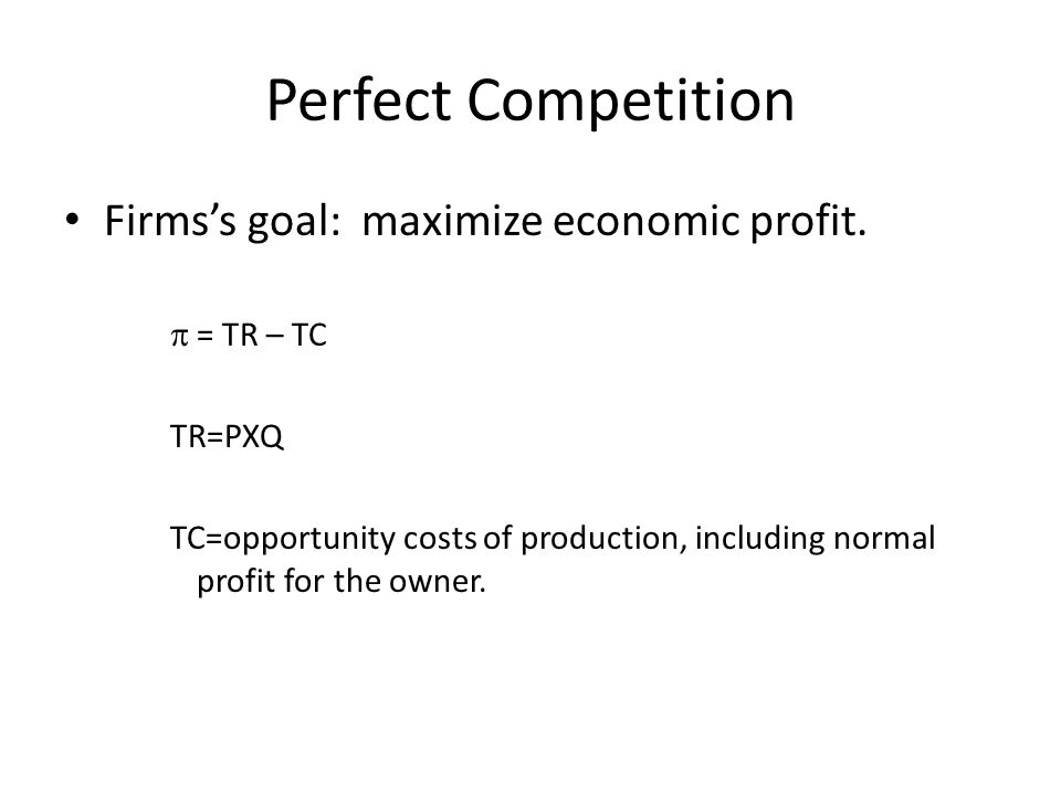 Perfect Competition Firms's goal: maximize economic profit. = TR – TC