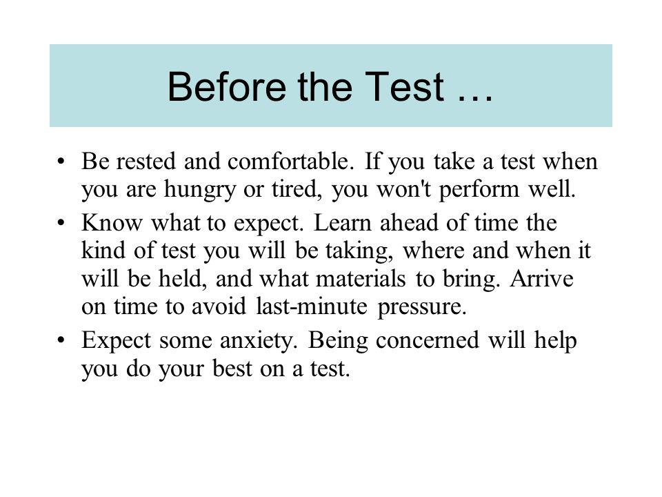 Before the Test … Be rested and comfortable. If you take a test when you are hungry or tired, you won t perform well.