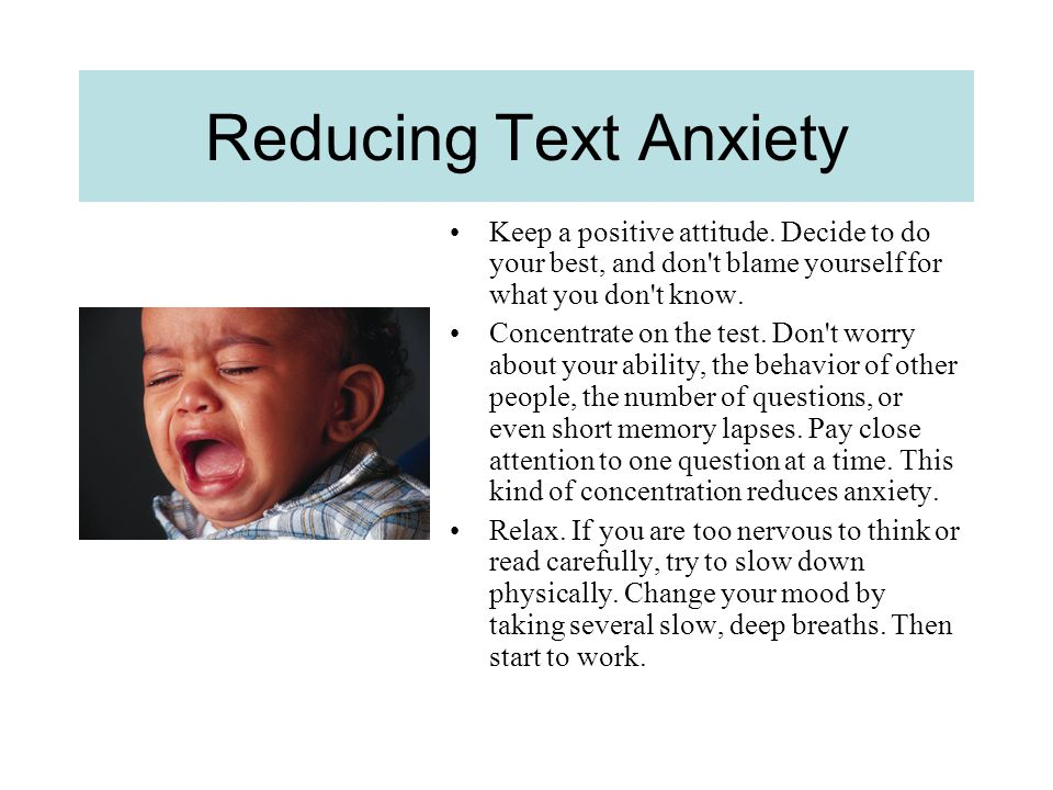 Reducing Text Anxiety Keep a positive attitude. Decide to do your best, and don t blame yourself for what you don t know.