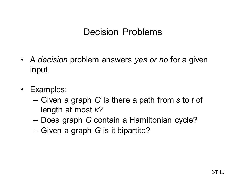 Decision Problems A decision problem answers yes or no for a given input. Examples: