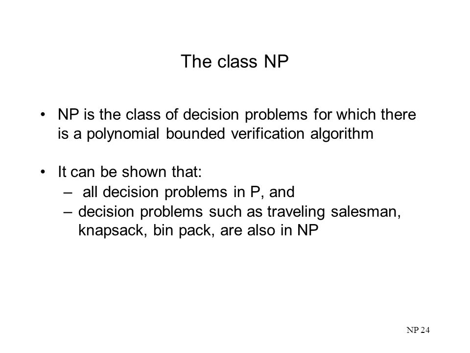 The class NP NP is the class of decision problems for which there is a polynomial bounded verification algorithm.
