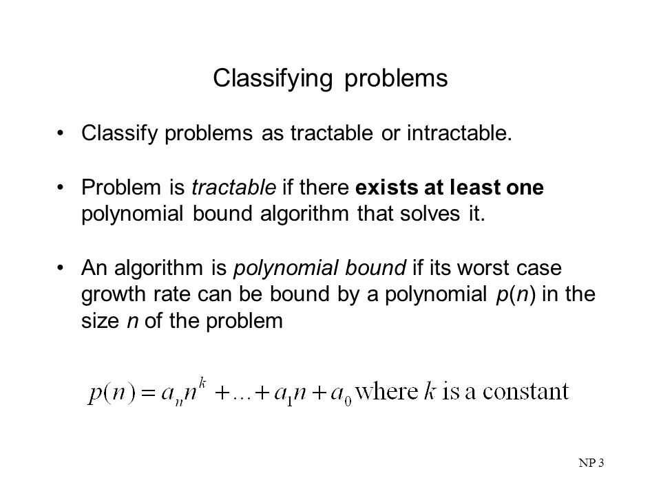 Classifying problems Classify problems as tractable or intractable.