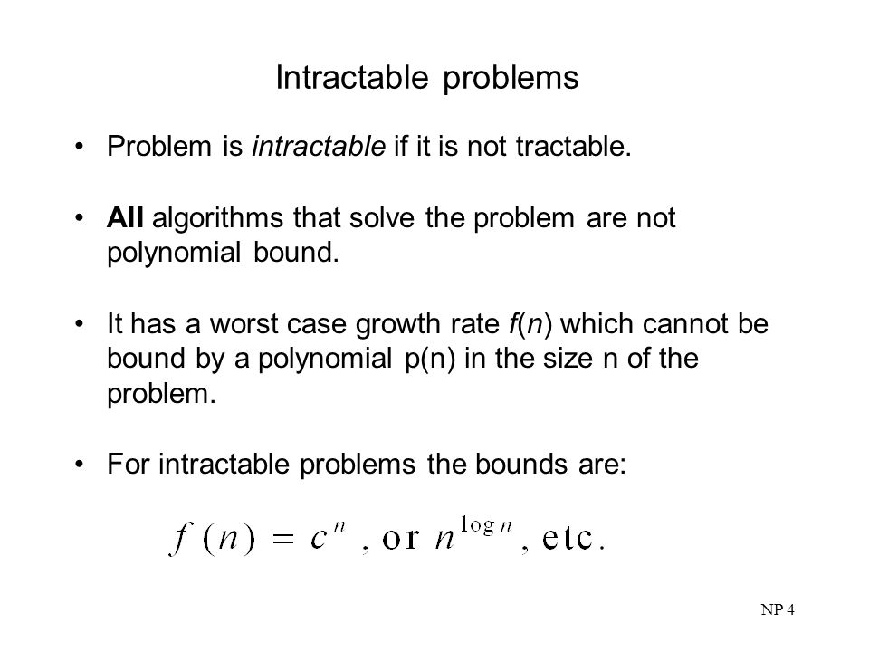 Intractable problems Problem is intractable if it is not tractable.