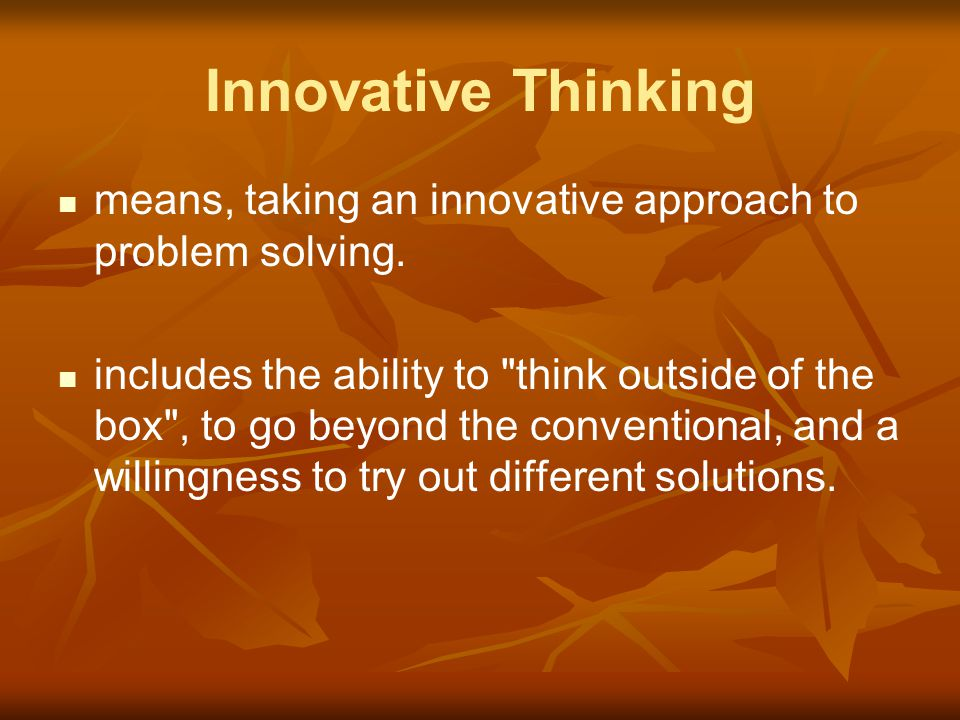 Innovative Thinking means, taking an innovative approach to problem solving.
