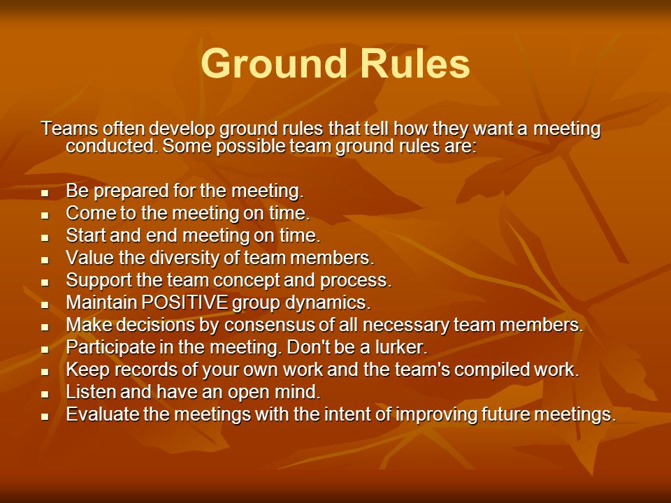 Ground Rules Teams often develop ground rules that tell how they want a meeting conducted. Some possible team ground rules are: