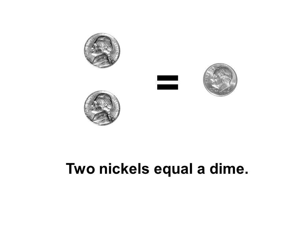 = Two nickels equal a dime.