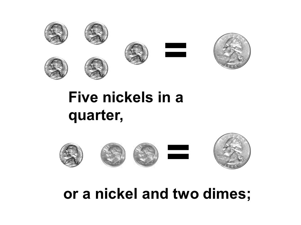 = Five nickels in a quarter, = or a nickel and two dimes;