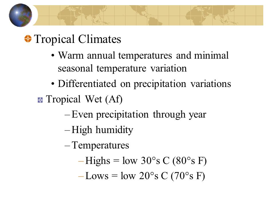 Tropical Climates Warm annual temperatures and minimal seasonal temperature variation. Differentiated on precipitation variations.