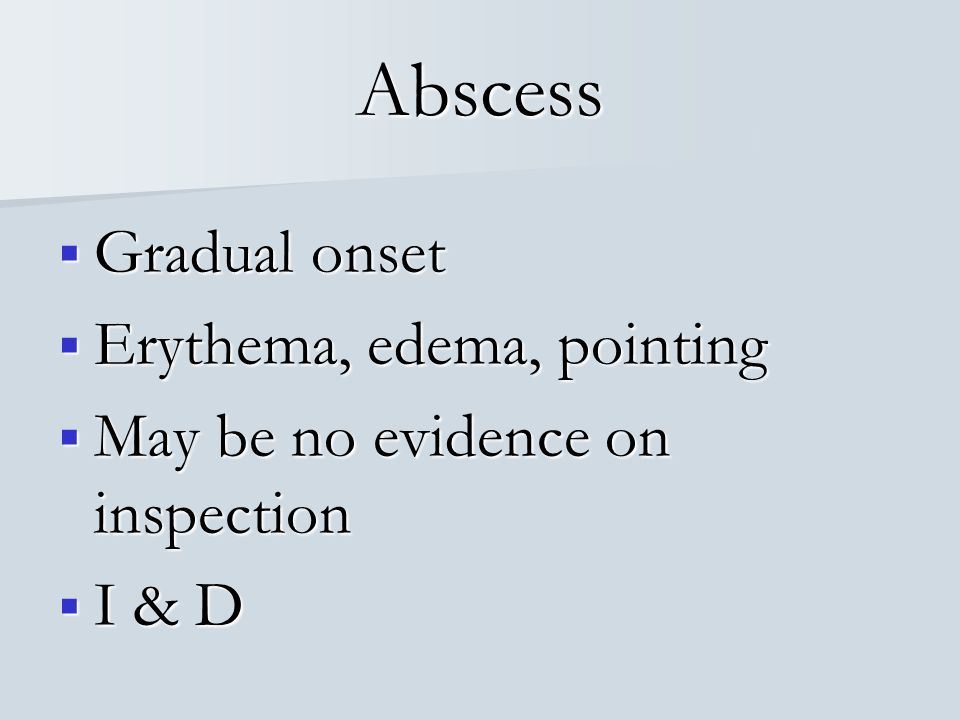 Abscess Gradual onset Erythema, edema, pointing