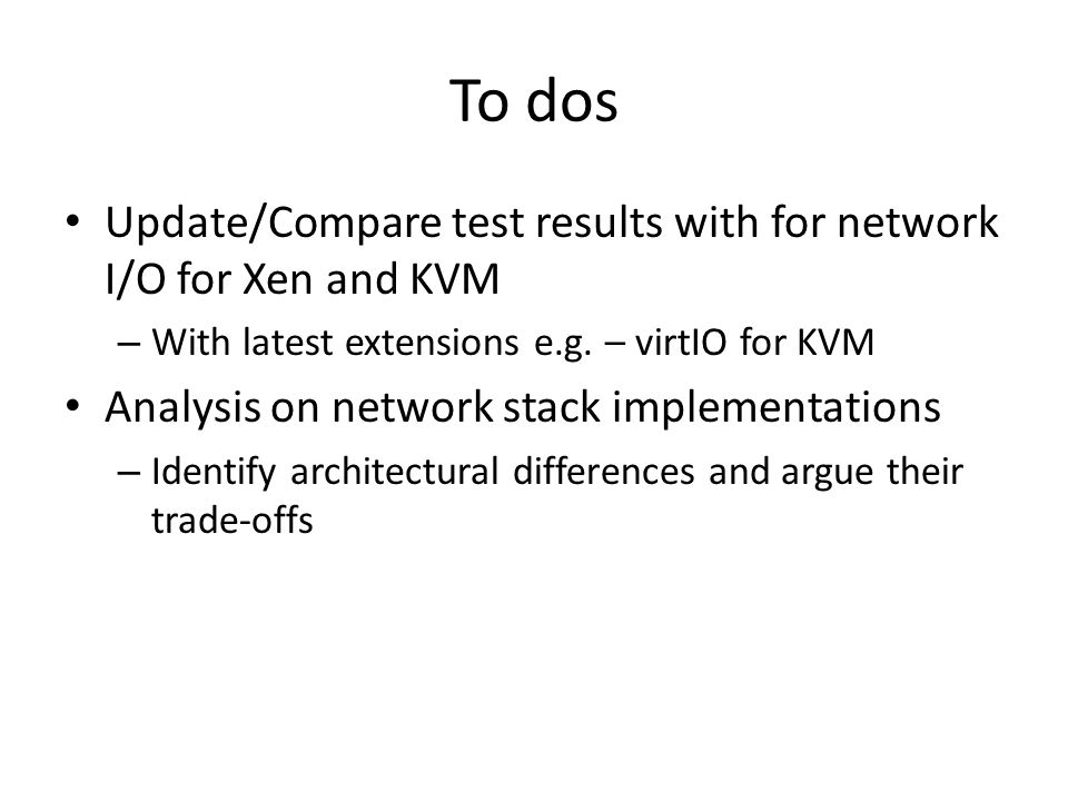To dos Update/Compare test results with for network I/O for Xen and KVM. With latest extensions e.g. – virtIO for KVM.