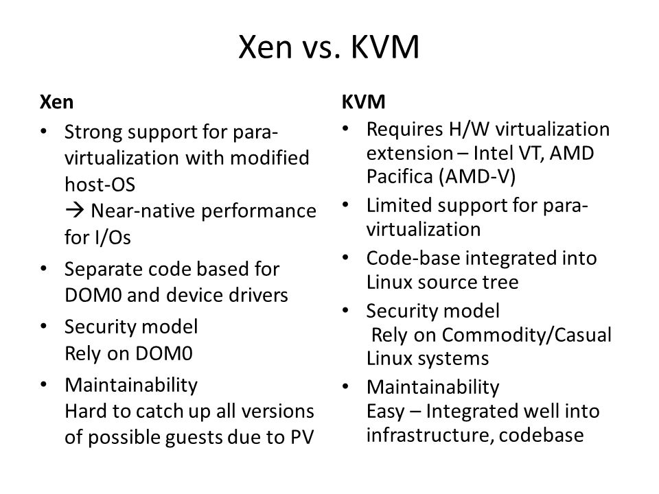 Xen vs. KVM Xen. KVM. Strong support for para-virtualization with modified host-OS  Near-native performance for I/Os.