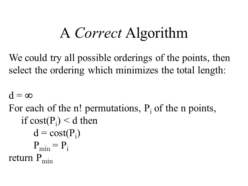 A Correct Algorithm We could try all possible orderings of the points, then select the ordering which minimizes the total length: