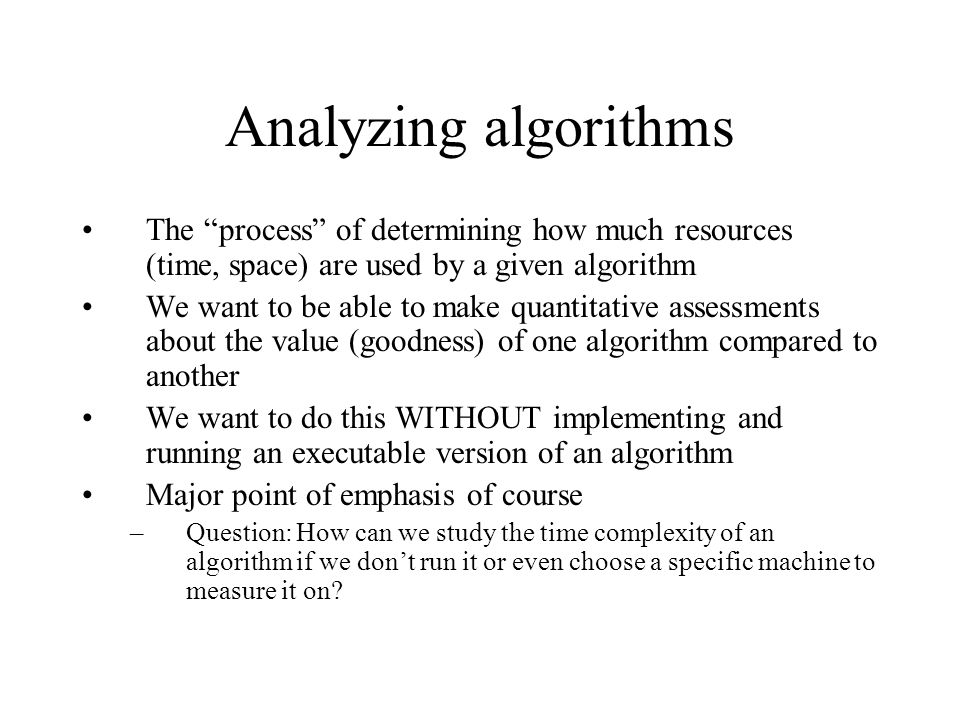 Analyzing algorithms The process of determining how much resources (time, space) are used by a given algorithm.
