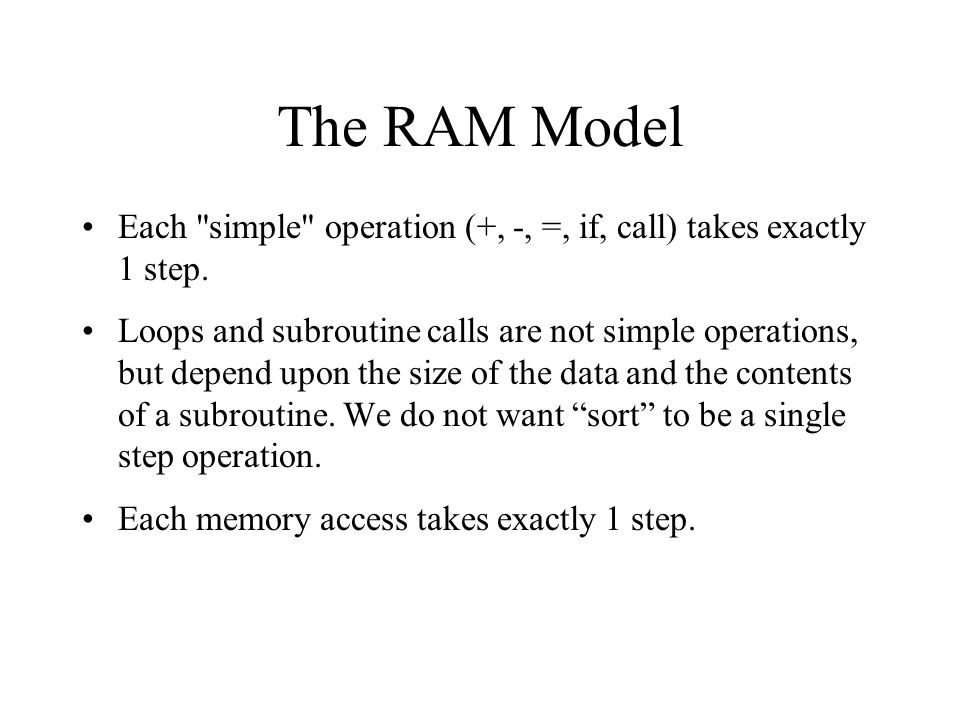 The RAM Model Each simple operation (+, -, =, if, call) takes exactly 1 step.