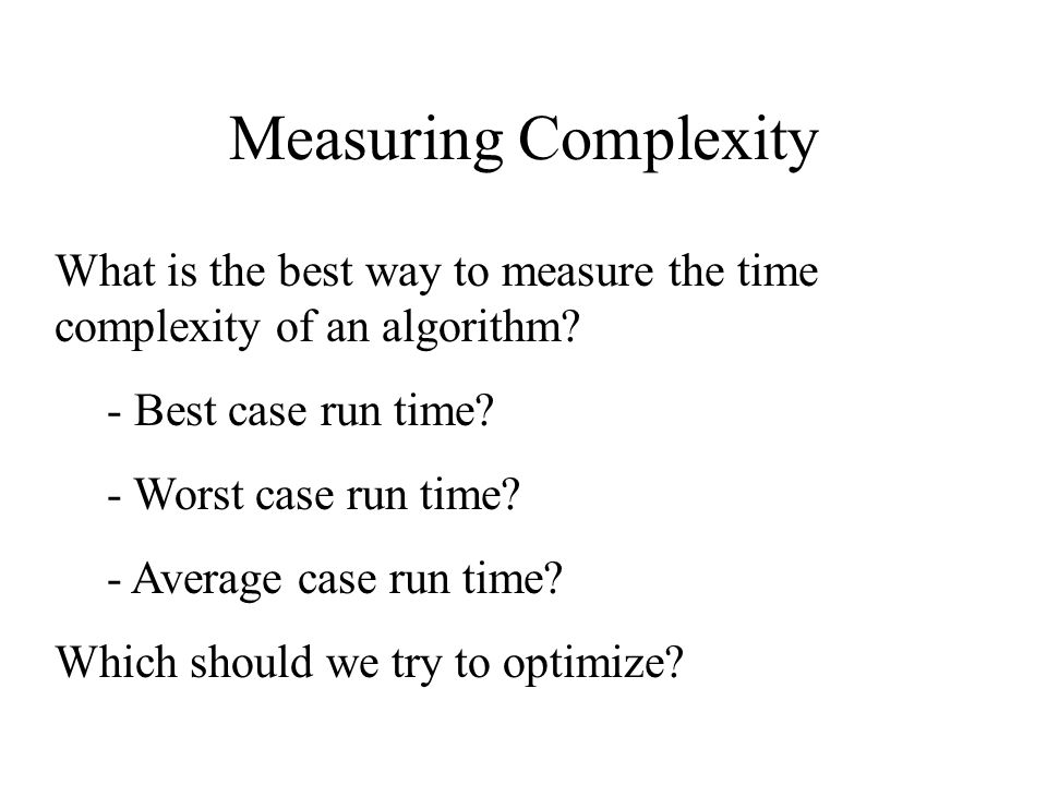 Measuring Complexity What is the best way to measure the time complexity of an algorithm - Best case run time