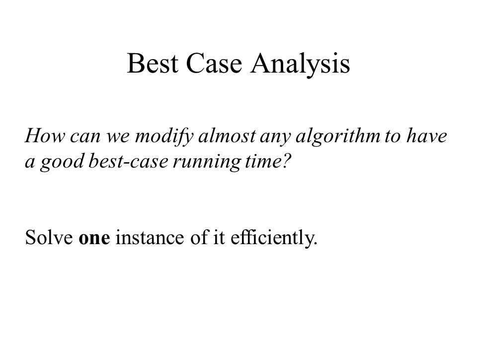 Best Case Analysis How can we modify almost any algorithm to have a good best-case running time.